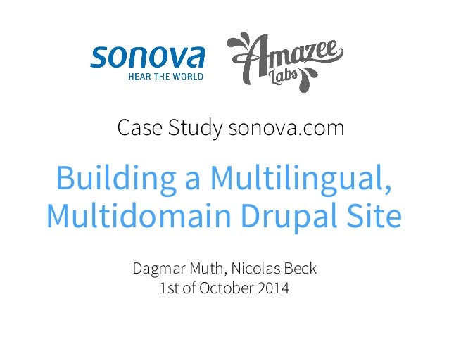 Case Study sonova.com  Building a Multilingual,  Multidomain Drupal Site  Dagmar Muth, Nicolas Beck  1st of October 2014