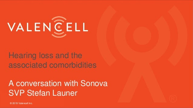 Hearing loss and the associated comorbidities A conversation with Sonova SVP Stefan Launer © 2019 Valencell Inc.