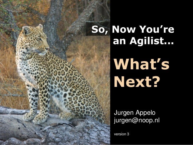 So, Now You're an Agilist... So, Now You're an Agilist... What's Next? Jurgen Appelo jurgen@noop.nl version 3