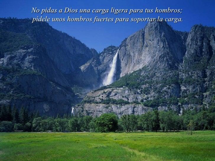 No pidas a Dios una carga ligera para tus hombros; pídele unos hombros fuertes para soportar la carga.