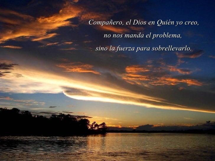 Compañero, el Dios en Quién yo creo, no nos manda el problema,  sino la fuerza para sobrellevarlo.