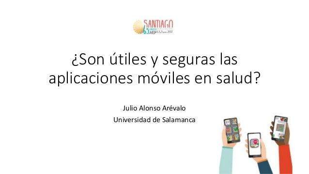¿Son útiles y seguras las aplicaciones móviles en salud? Julio Alonso Arévalo Universidad de Salamanca