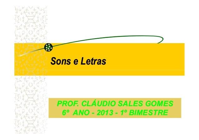 Sons e LetrasSons e Letras PROF. CLÁUDIO SALES GOMESPROF. CLÁUDIO SALES GOMES 6º ANO6º ANO -- 20132013 -- 1º BIMESTRE1º BI...