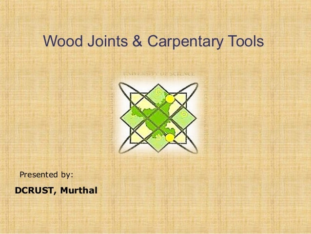 Wood Joints & Carpentary Tools  Presented by:  DCRUST, Murthal