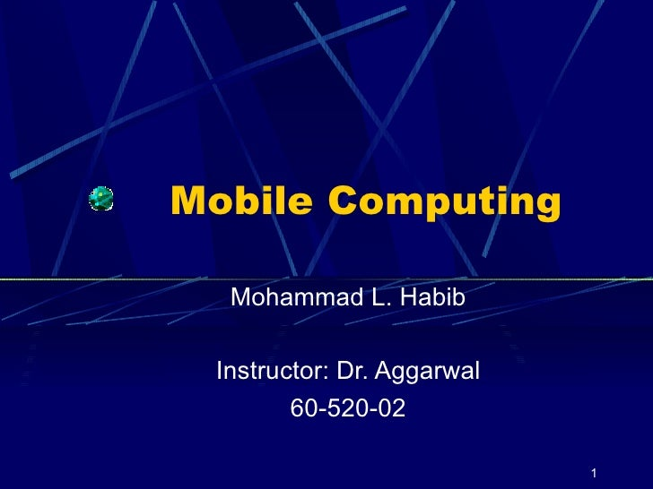 Mobile Computing  Mohammad L. Habib Instructor: Dr. Aggarwal 60-520-02