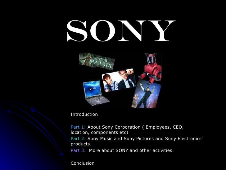 SONY Introduction Part 1:  About Sony Corporation ( Employees, CEO, location, components etc)   Part 2:  Sony Music and So...