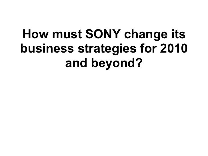 How must SONY change itsbusiness strategies for 2010       and beyond?