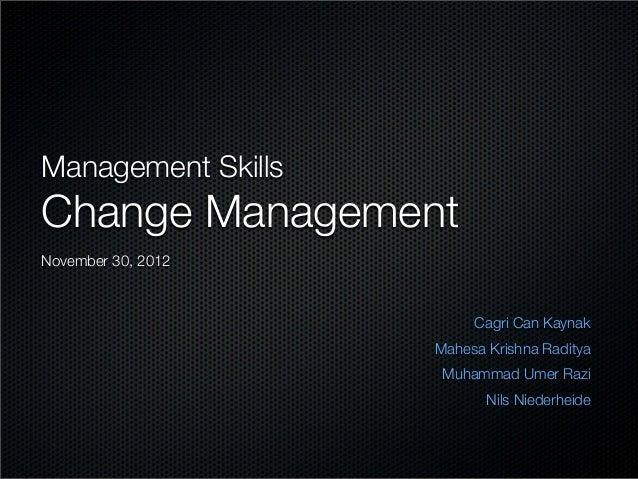 Management SkillsChange ManagementCagri Can KaynakMahesa Krishna RadityaMuhammad Umer RaziNils NiederheideNovember 30, 2012