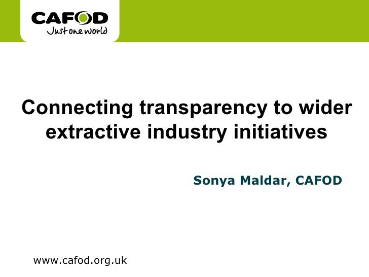 Connecting transparency to wider extractive industry initiatives Sonya Maldar, CAFOD