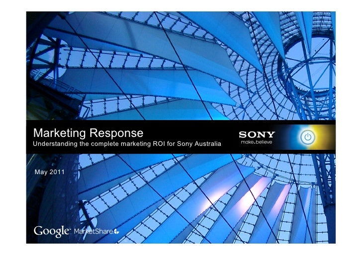 Marketing ResponseUnderstanding the complete marketing ROI for Sony AustraliaMay 2011                                     ...
