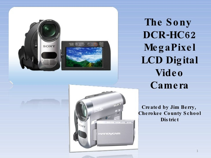 The Sony  DCR-HC62  MegaPixel  LCD Digital    Video   Camera  Created by J im Berry, Cherokee County School         Distri...