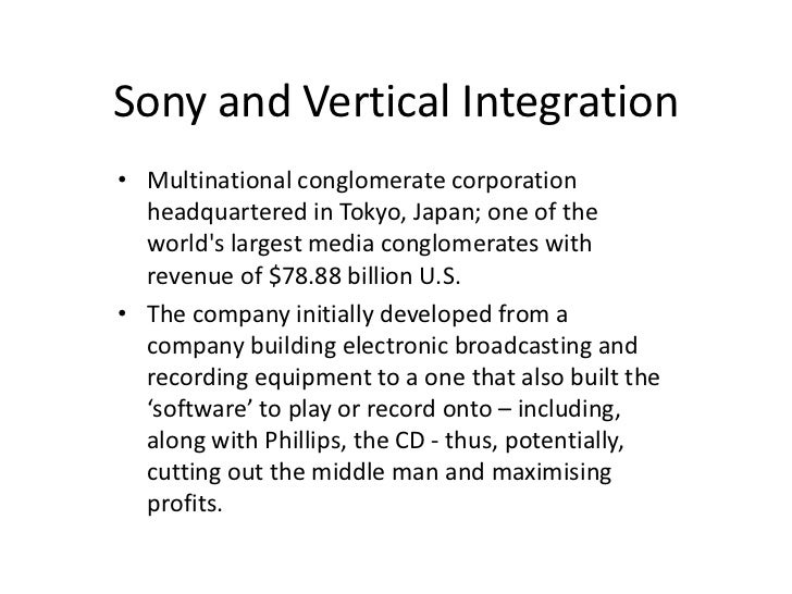 Sony and Vertical Integration• Multinational conglomerate corporation  headquartered in Tokyo, Japan; one of the  worlds l...