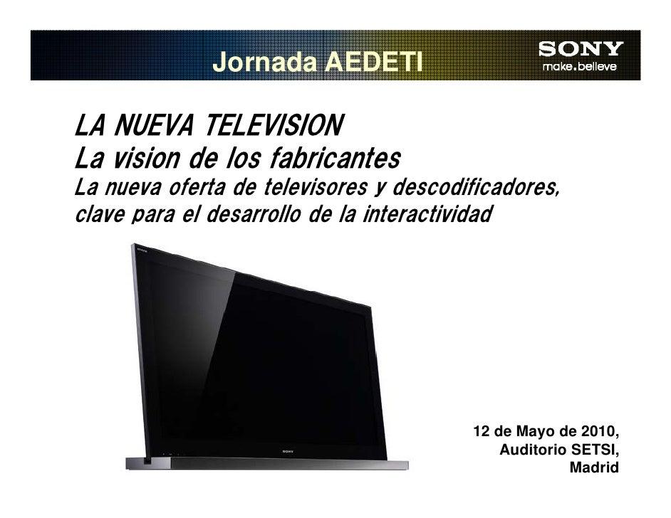Jornada AEDETI  LA NUEVA TELEVISION La vision de los fabricantes La nueva oferta de televisores y descodificadores, clave ...