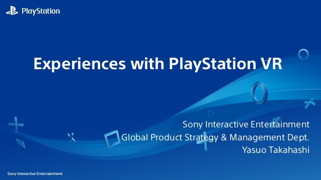 Experiences with PlayStation VR Sony Interactive Entertainment Global Product Strategy & Management Dept. Yasuo Takahashi