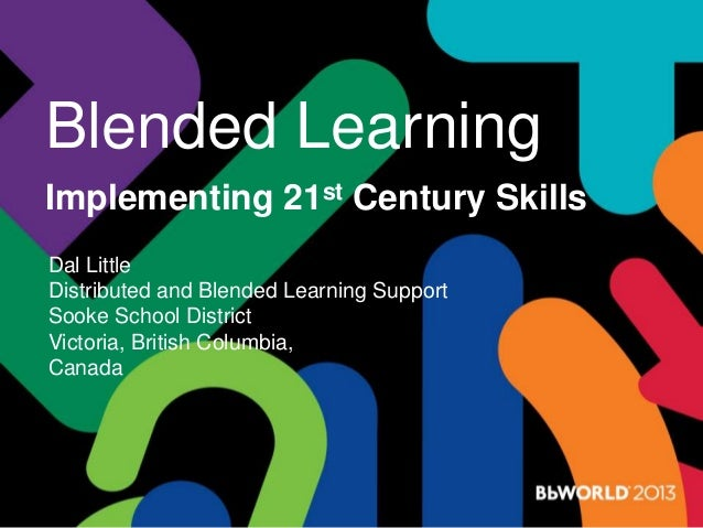 Blended Learning Implementing 21st Century Skills Dal Little Distributed and Blended Learning Support Sooke School Distric...