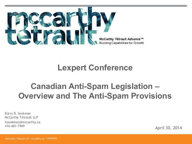 McCarthy Tétrault LLP / mccarthy.ca Canadian Anti-Spam Legislation – Overview and The Anti-Spam Provisions Lexpert Confere...