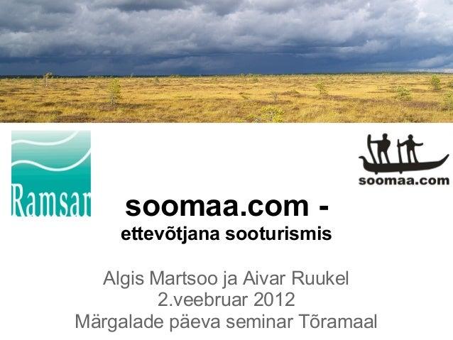 soomaa.com -    ettevõtjana sooturismis  Algis Martsoo ja Aivar Ruukel         2.veebruar 2012Märgalade päeva seminar Tõra...