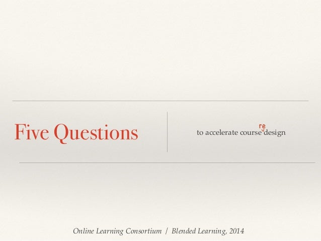 Online Learning Consortium / Blended Learning, 2014 Five Questions to accelerate course design re >