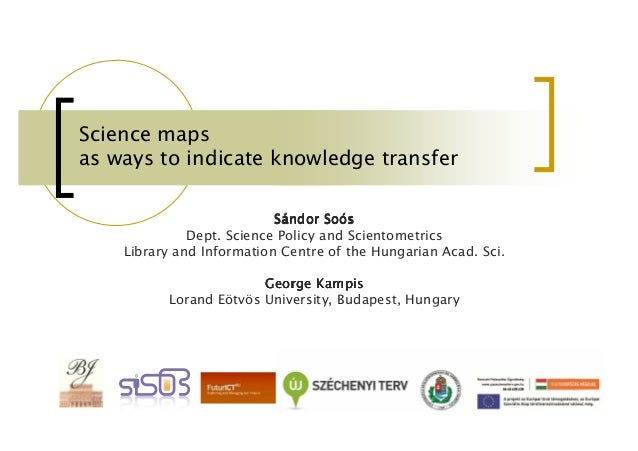 Science maps as ways to indicate knowledge transfer Soó Sándor Soós Dept. Science Policy and Scientometrics Library and In...