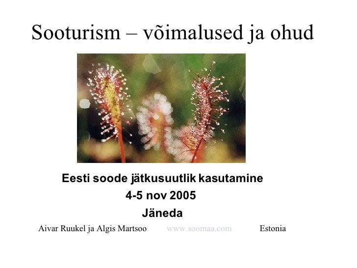 Sooturism – võimalused ja ohud Eesti soode jätkusuutlik kasutamine 4-5 nov 2005  Jäneda Aivar Ruukel ja Algis Martsoo  www...