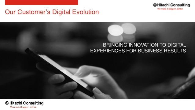 Our Customer's Digital Evolution BRINGING INNOVATION TO DIGITAL EXPERIENCES FOR BUSINESS RESULTS