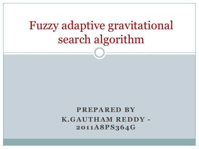 Fuzzy adaptive gravitational search algorithm  PREPARED BY K.GAUTHAM REDDY 2011A8PS364G