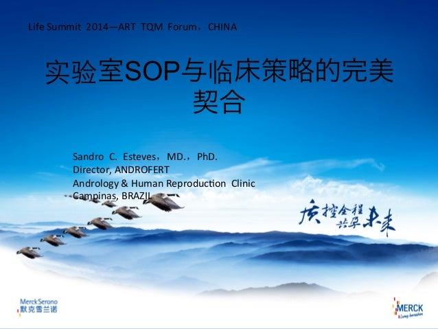 实验室SOP与临床策略的完美 契合 Life  Summit    2014—ART    TQM    Forum,CHINA Sandro    C.    Esteves,MD.,PhD.  ...