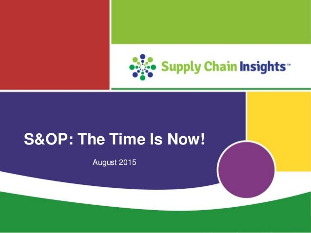 S&OP: The Time Is Now - slide deck - 18 AUG 2015