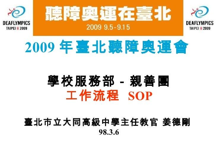 2009 年臺北聽障奧運會 學校服務部-親善團 工作流程   SOP 臺北市立大同高級中學主任教官   姜德剛   98.3.6