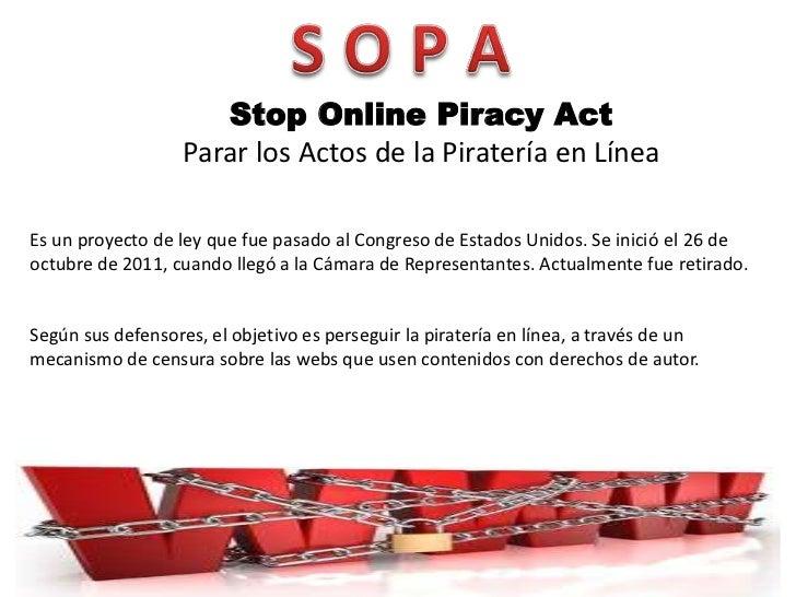 Stop Online Piracy Act                   Parar los Actos de la Piratería en LíneaEs un proyecto de ley que fue pasado al C...