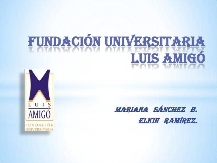 FUNDACIÓN UNIVERSITARIA              LUIS AMIGÓ           MARIANA SÁNCHEZ B.                ELKIN RAMÍREZ.