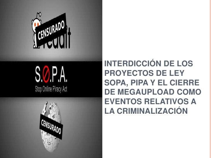 INTERDICCIÓN DE LOSPROYECTOS DE LEYSOPA, PIPA Y EL CIERREDE MEGAUPLOAD COMOEVENTOS RELATIVOS ALA CRIMINALIZACIÓN