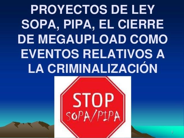 1 PROYECTOS DE LEY SOPA, PIPA, EL CIERRE DE MEGAUPLOAD COMO EVENTOS RELATIVOS A LA CRIMINALIZACIÓN