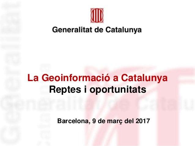 La Geoinformació a Catalunya Reptes i oportunitats Barcelona, 9 de març del 2017