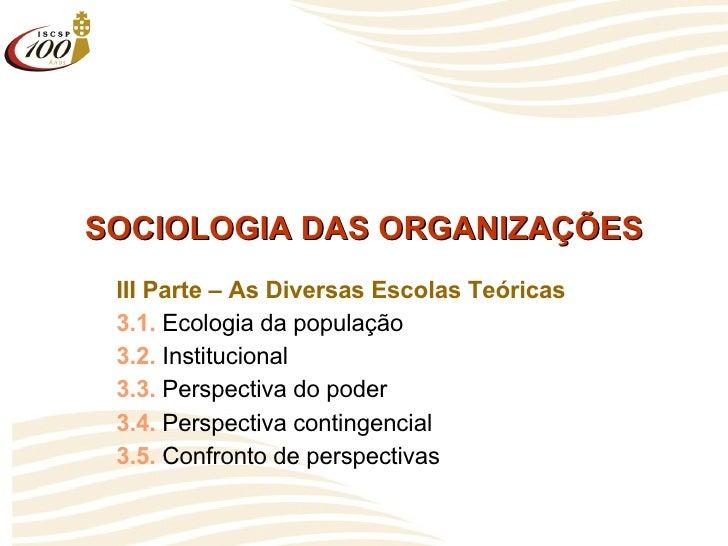 SOCIOLOGIA DAS ORGANIZAÇÕES III Parte – As Diversas Escolas Teóricas 3.1.  Ecologia da população 3.2.  Institucional 3.3. ...