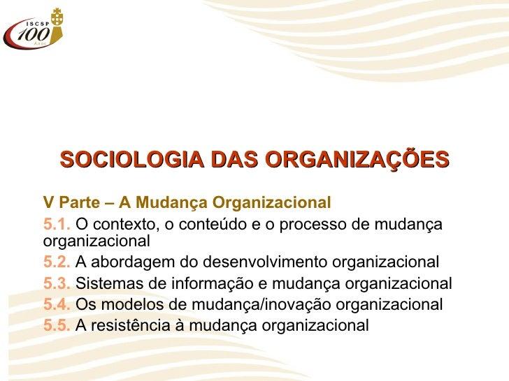 SOCIOLOGIA DAS ORGANIZAÇÕES V Parte – A Mudança Organizacional 5.1.  O contexto, o conteúdo e o processo de mudança organi...