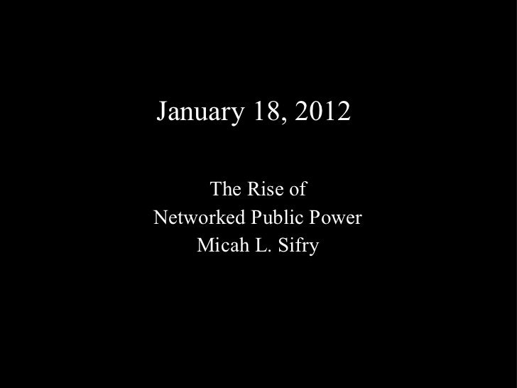 January 18, 2012 The Rise of Networked Public Power Micah L. Sifry