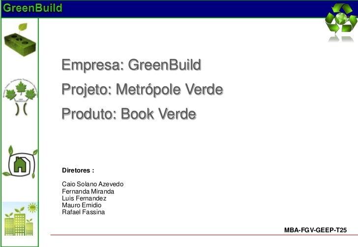 Empresa: GreenBuildProjeto: Metrópole VerdeProduto: Book VerdeDiretores :Caio Solano AzevedoFernanda MirandaLuis Fernandez...