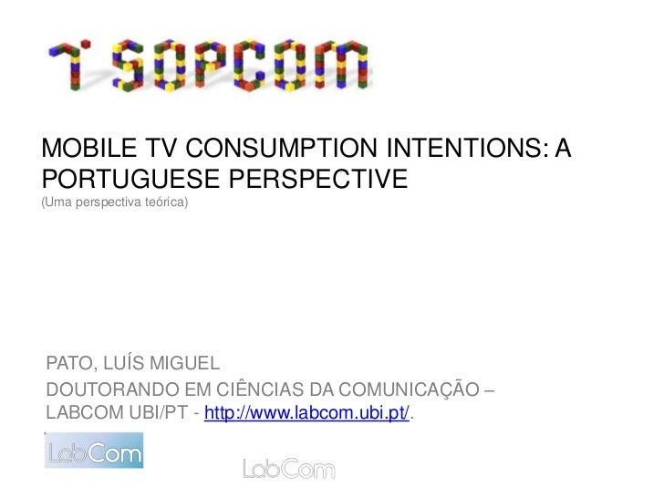 MOBILE TV CONSUMPTION INTENTIONS: APORTUGUESE PERSPECTIVE(Uma perspectiva teórica)PATO, LUÍS MIGUELDOUTORANDO EM CIÊNCIAS ...