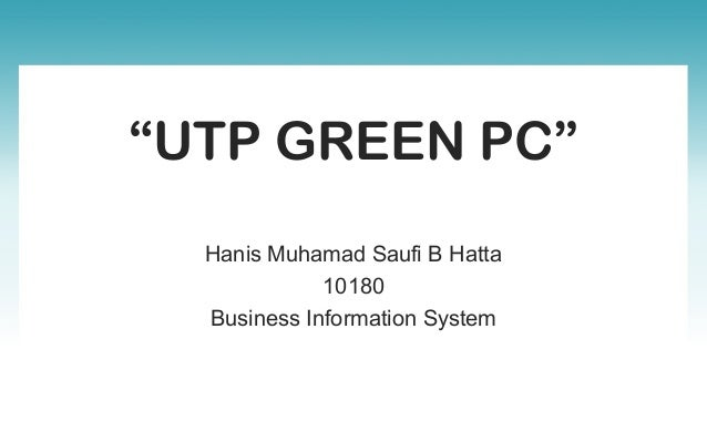"""UTP GREEN PC"" Hanis Muhamad Saufi B Hatta 10180 Business Information System"