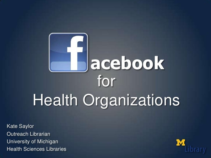 acebook<br />for<br />Health Organizations<br />Kate Saylor<br />Outreach Librarian<br />University of Michigan<br />Healt...
