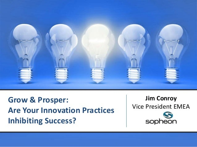 Grow & Prosper:Are Your Innovation PracticesInhibiting Success?Jim ConroyVice President EMEA