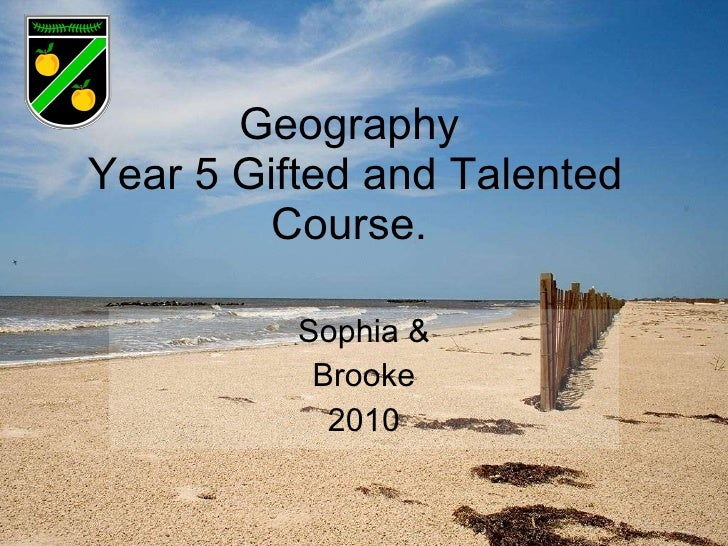 Geography  Year 5 Gifted and Talented Course.  Sophia & Brooke 2010
