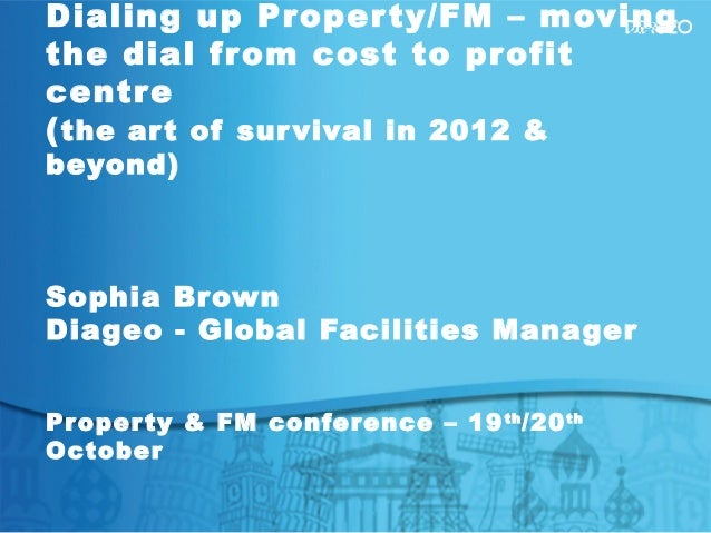 Dialing up Property/FM – movingthe dial from cost to profitcentre(the art of survival in 2012 &beyond)Sophia BrownDiageo -...
