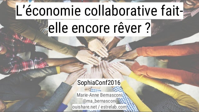 L'économie collaborative fait- elle encore rêver ? Marie-Anne Bernasconi @ma_bernasconi ouishare.net / estrelab.com Sophia...