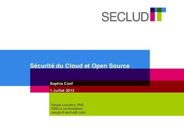 Sécurité du Cloud et Open Source Sophia Conf 1 Juillet 2013 Sergio Loureiro, PhD PDG et co-fondateur sergio@secludit.com