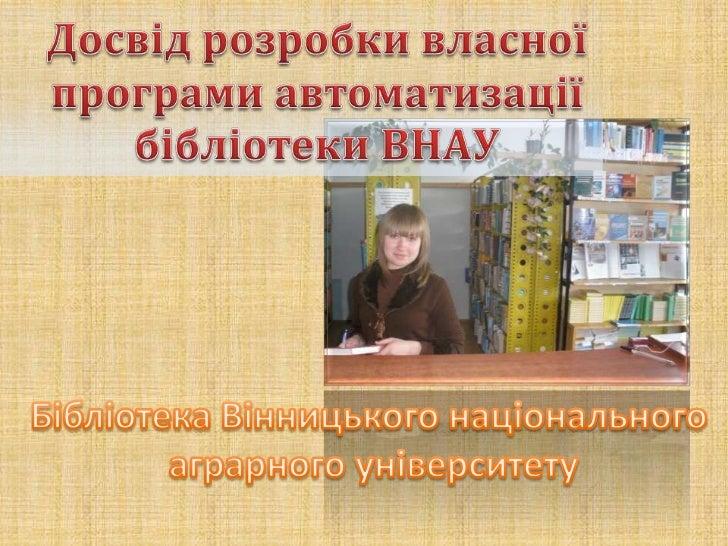 Досвід розробки власної <br />програми автоматизації бібліотеки ВНАУ<br />Бібліотека Вінницького національного <br />аграр...