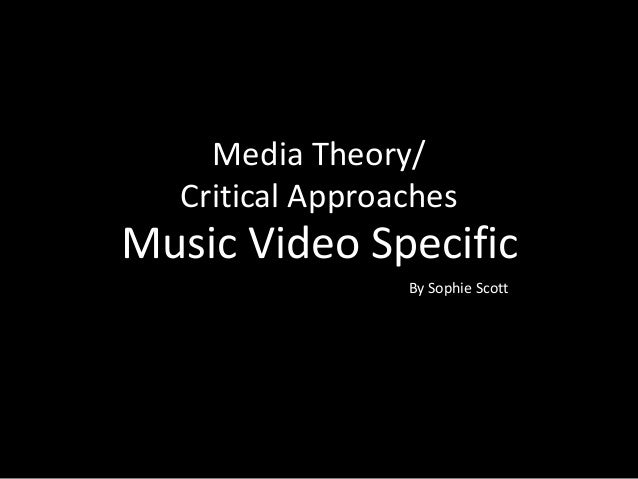 Media Theory/ Critical Approaches By Sophie Scott Music Video Specific