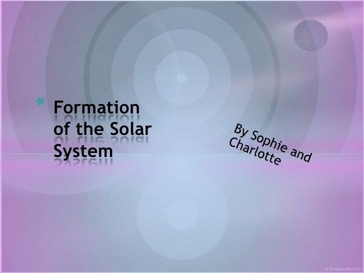 *   Formation    of the Solar    System