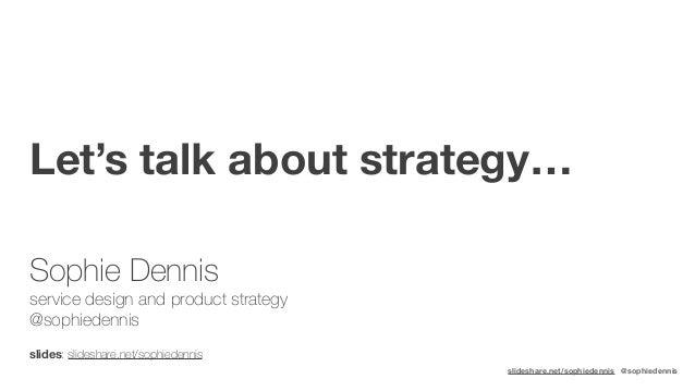 slideshare.net/sophiedennis @sophiedennis Let's talk about strategy…  slides: slideshare.net/sophiedennis Sophie Dennis ...